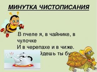 МИНУТКА ЧИСТОПИСАНИЯ -В пчеле я, в чайнике, в чулочке И в черепахе и в чиже. В