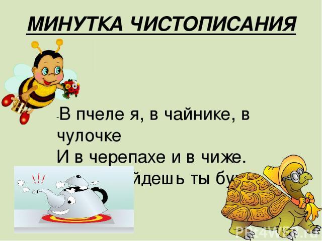 МИНУТКА ЧИСТОПИСАНИЯ -В пчеле я, в чайнике, в чулочке И в черепахе и в чиже. Везде найдешь ты букву …