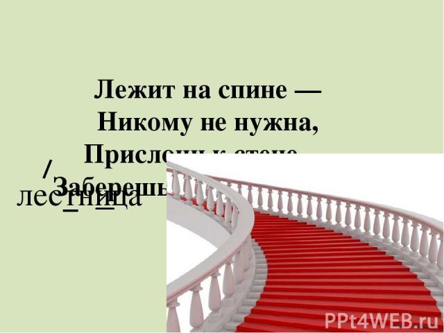 Лежит на спине — Никому не нужна, Прислони к стене — Заберешься вверх по ней. лестница