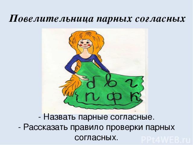 Повелительница парных согласных - Назвать парные согласные. - Рассказать правило проверки парных согласных.