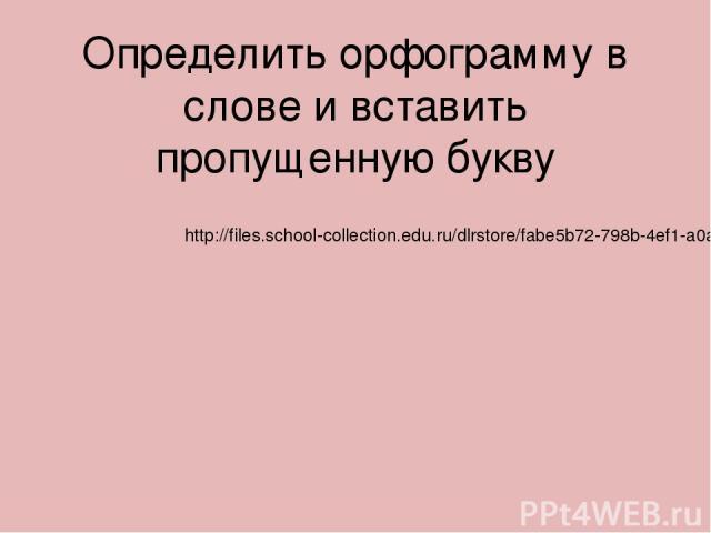 Определить орфограмму в слове и вставить пропущенную букву http://files.school-collection.edu.ru/dlrstore/fabe5b72-798b-4ef1-a0a1-9bf51f6a29ef/%5BNS-RUS_3-01%5D_%5BQS_095%5D.html