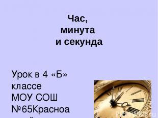 Час, минута и секунда Урок в 4 «Б» классе МОУ СОШ №65Красноармейского района Г.