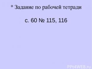 * Задание по рабочей тетради с. 60 № 115, 116