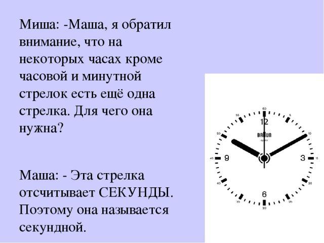 Миша: -Маша, я обратил внимание, что на некоторых часах кроме часовой и минутной стрелок есть ещё одна стрелка. Для чего она нужна? Маша: - Эта стрелка отсчитывает СЕКУНДЫ. Поэтому она называется секундной.