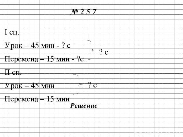 № 2 5 7 I сп. Урок – 45 мин - ? с Перемена – 15 мин - ?с II сп. Урок – 45 мин Перемена – 15 мин ? с ? с Решение