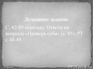 Домашнее задание С. 82-85 пересказ. Ответы на вопросы «Проверь себя» (с. 85); РТ