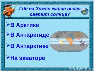 * Где на Земле жарче всего светит солнце? В Арктике В Антарктиде На экваторе В А