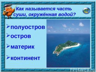 * Как называется часть суши, окружённая водой? полуостров остров континент матер