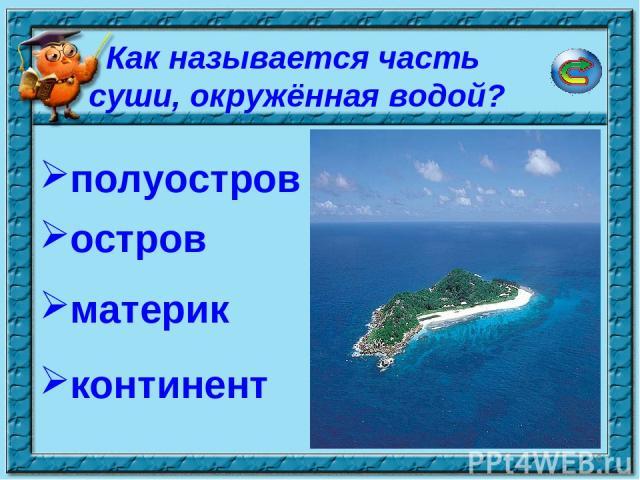* Как называется часть суши, окружённая водой? полуостров остров континент материк