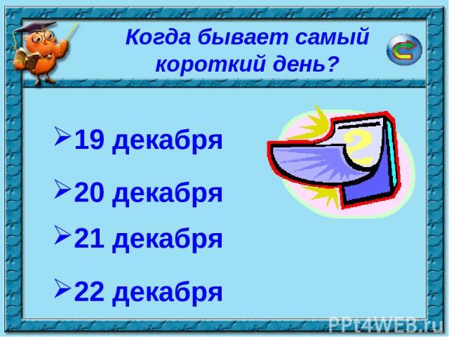 * Когда бывает самый короткий день? 19 декабря 22 декабря 20 декабря 21 декабря