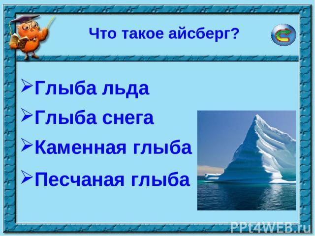 * Что такое айсберг? Глыба льда Глыба снега Песчаная глыба Каменная глыба