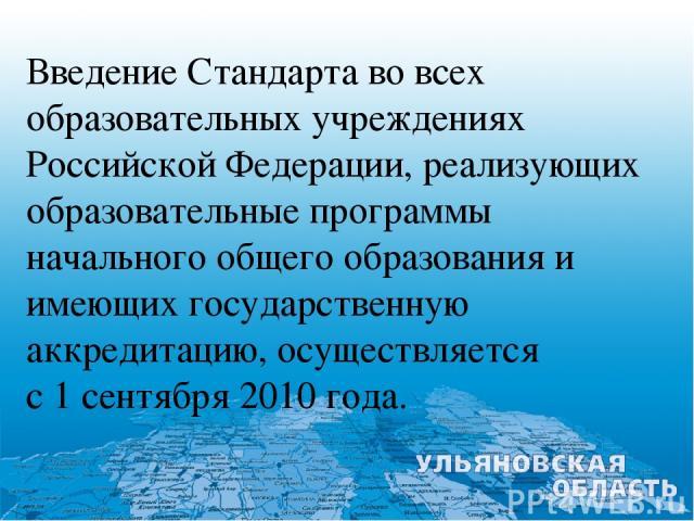 Введение Стандарта во всех образовательных учреждениях Российской Федерации, реализующих образовательные программы начального общего образования и имеющих государственную аккредитацию, осуществляется с 1 сентября 2010 года.