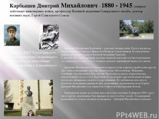 Карбышев Дмитрий Михайлович - 1880 - 1945, генерал-лейтенант инженерных войск, п