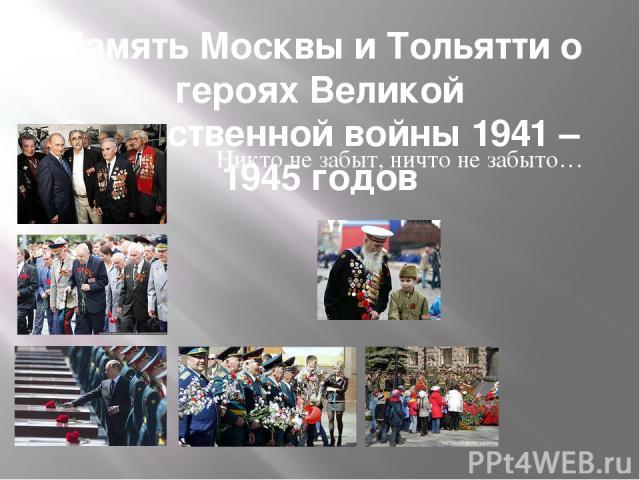 Память Москвы и Тольятти о героях Великой Отечественной войны 1941 – 1945 годов Никто не забыт, ничто не забыто…