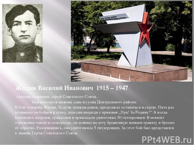 Жилин Василий Иванович 1915 – 1947 гвардии старшина, герой Советского Союза. Именем героя названа одна из улиц Центрального района. В бою товарищ Жилин, будучи трижды ранен, продолжал оставаться в строю. Пять раз поднимал он бойцов в атаку, идя сам …