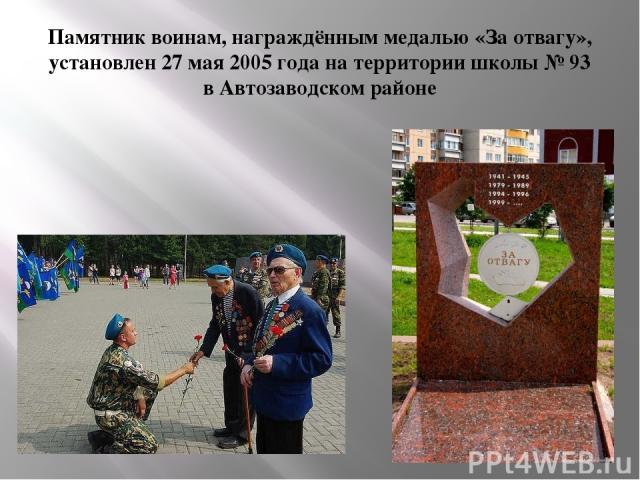 Памятник воинам, награждённым медалью «За отвагу», установлен 27 мая 2005 года на территории школы № 93 в Автозаводском районе