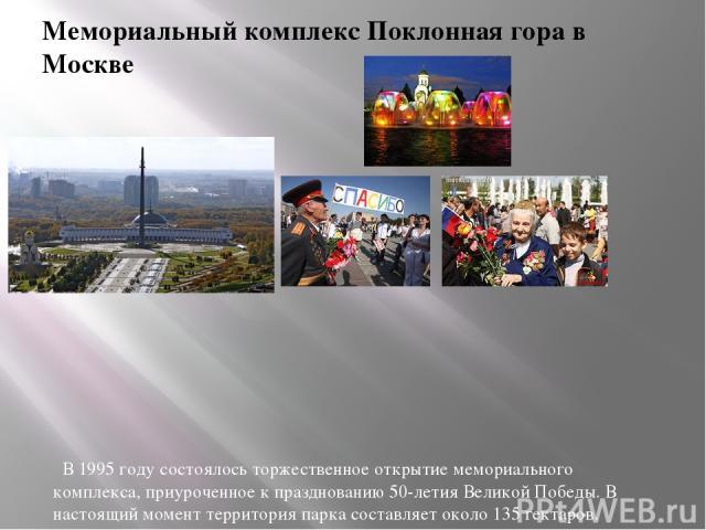 Мемориальный комплекс Поклонная гора в Москве В 1995 году состоялось торжественное открытие мемориального комплекса, приуроченное к празднованию 50-летия Великой Победы. В настоящий момент территория парка составляет около 135 гектаров. В Парке Побе…