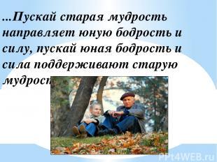 ...Пускай старая мудрость направляет юную бодрость и силу, пускай юная бодрость