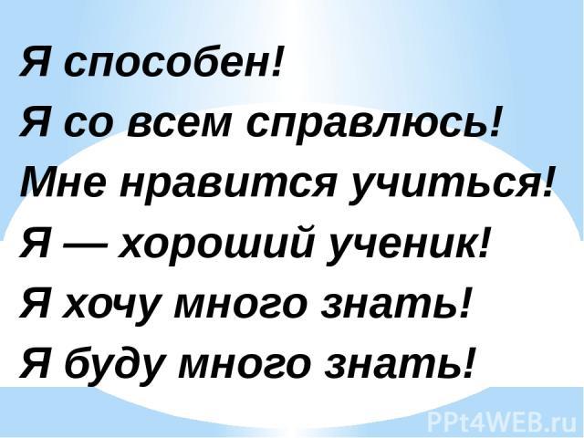 Я способен! Я со всем справлюсь! Мне нравится учиться! Я — хороший ученик! Я хочу много знать! Я буду много знать!