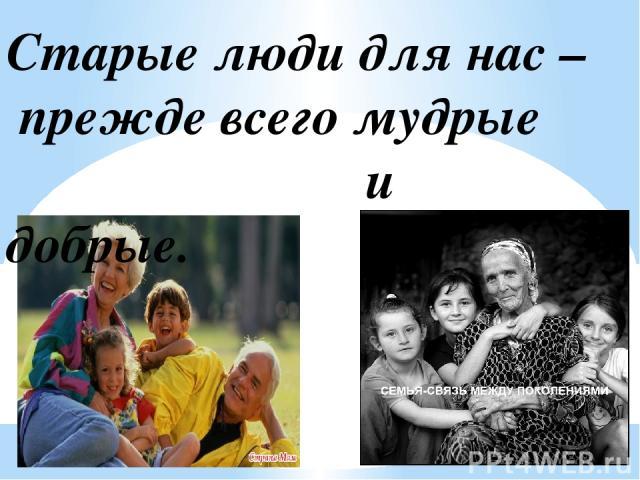 Старые люди для нас – прежде всего мудрые и добрые.