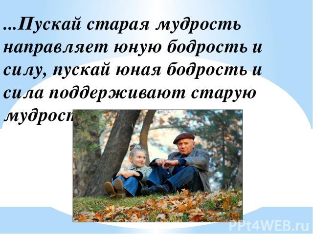 ...Пускай старая мудрость направляет юную бодрость и силу, пускай юная бодрость и сила поддерживают старую мудрость.