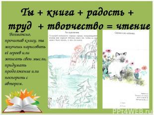 Ты + книга + радость + труд + творчество = чтение Возможно, прочитав книгу, ты з