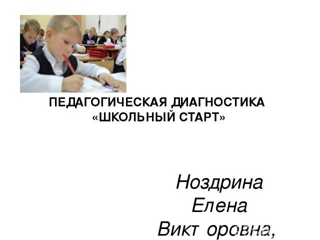 ПЕДАГОГИЧЕСКАЯ ДИАГНОСТИКА «ШКОЛЬНЫЙ СТАРТ» Ноздрина Елена Викторовна, учитель начальных классов МБОУ
