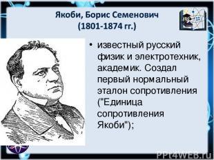 известный русский физик и электротехник, академик. Создал первый нормальный этал