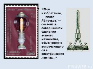 «Мое изобретение, — писал Яблочков, — состоит в совершенном удалении всякого мех