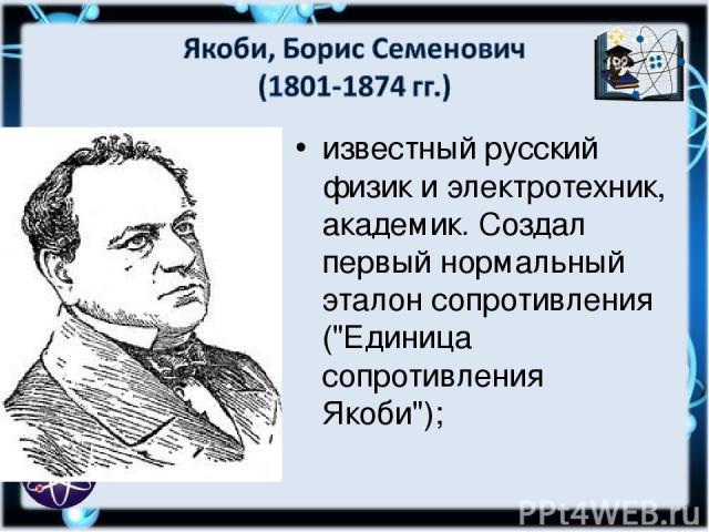известный русский физик и электротехник, академик. Создал первый нормальный эталон сопротивления (