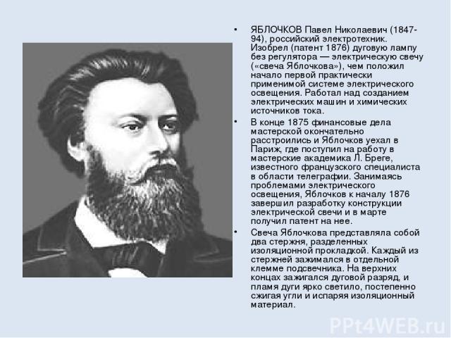 ЯБЛОЧКОВ Павел Николаевич (1847-94), российский электротехник. Изобрел (патент 1876) дуговую лампу без регулятора — электрическую свечу («свеча Яблочкова»), чем положил начало первой практически применимой системе электрического освещения. Работал н…