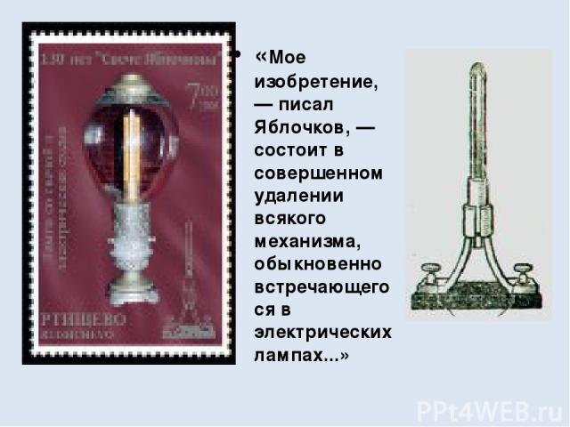 «Мое изобретение, — писал Яблочков, — состоит в совершенном удалении всякого механизма, обыкновенно встречающегося в электрических лампах...»