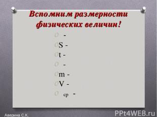 Вспомним размерности физических величин! υ- S - t - ρ- m - V - υср - Аверина С.К
