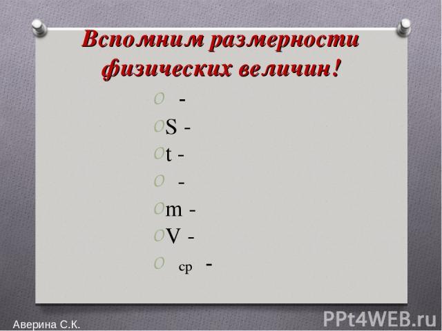 Вспомним размерности физических величин! υ- S - t - ρ- m - V - υср - Аверина С.К.