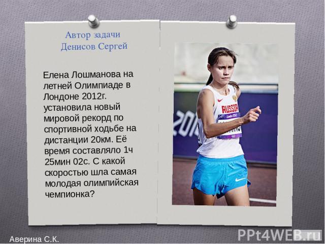 Автор задачи Денисов Сергей Елена Лошманова на летней Олимпиаде в Лондоне 2012г. установила новый мировой рекорд по спортивной ходьбе на дистанции 20км. Её время составляло 1ч 25мин 02с. С какой скоростью шла самая молодая олимпийская чемпионка? Аве…