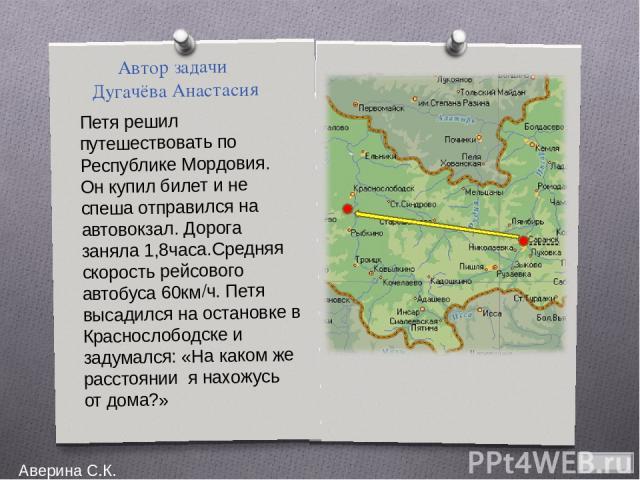 Автор задачи Дугачёва Анастасия Петя решил путешествовать по Республике Мордовия. Он купил билет и не спеша отправился на автовокзал. Дорога заняла 1,8часа.Средняя скорость рейсового автобуса 60км/ч. Петя высадился на остановке в Краснослободске и з…