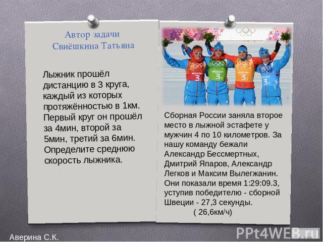 Автор задачи Свиёшкина Татьяна Лыжник прошёл дистанцию в 3 круга, каждый из которых протяжённостью в 1км. Первый круг он прошёл за 4мин, второй за 5мин, третий за 6мин. Определите среднюю скорость лыжника. СборнаяРоссиизаняла второе место влыжной…