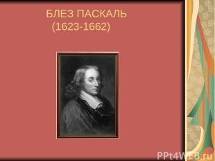 БЛЕЗ ПАСКАЛЬ (1623-1662)