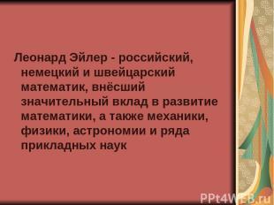 Леонард Эйлер - российский, немецкий и швейцарский математик, внёсший значительн