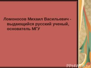 Ломоносов Михаил Васильевич - выдающийся русский ученый, основатель МГУ
