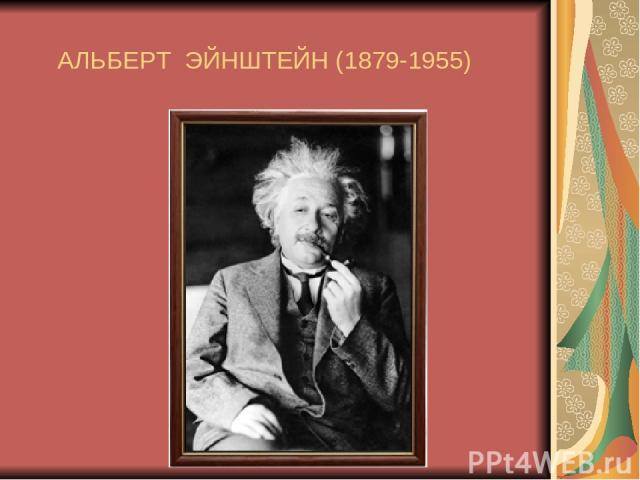 АЛЬБЕРТ ЭЙНШТЕЙН (1879-1955)