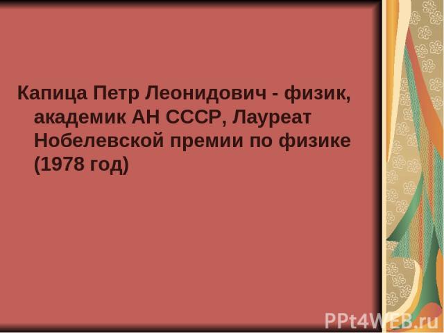 Капица Петр Леонидович - физик, академик АН СССР, Лауреат Нобелевской премии по физике (1978 год)