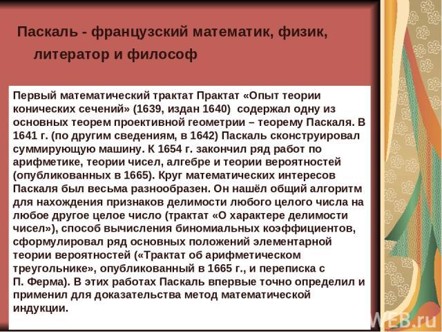 Паскаль - французский математик, физик, литератор и философ Первый математический трактат Практат «Опыт теории конических сечений» (1639, издан 1640) содержал одну из основных теорем проективной геометрии – теорему Паскаля. В 1641г. (по другим све…