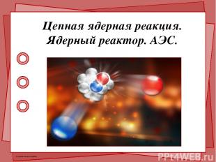 Цепная ядерная реакция. Ядерный реактор. АЭС. © Фокина Лидия Петровна