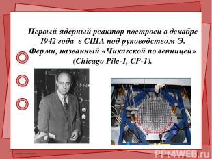 Первый ядерный реактор построен в декабре 1942 года в США под руководством Э. Фе