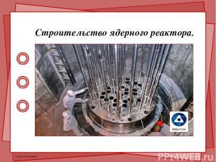 Строительство ядерного реактора. © Фокина Лидия Петровна