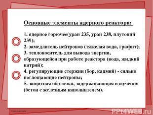 Основные элементы ядерного реактора: 1. ядерное горючее(уран 235, уран 238, плут