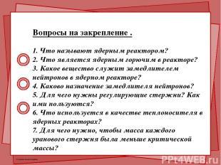 Вопросы на закрепление . 1. Что называют ядерным реактором? 2. Что является ядер