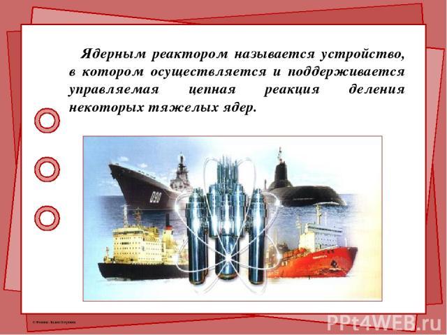 Ядерным реактором называется устройство, в котором осуществляется и поддерживается управляемая цепная реакция деления некоторых тяжелых ядер. © Фокина Лидия Петровна