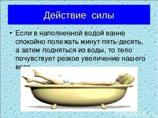 Действие силы Если в наполненной водой ванне спокойно полежать минут пять-десять